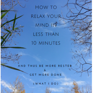 Special report: How to relax your mind in less than 10 minutes and thus be more rested & get more done (what I do)